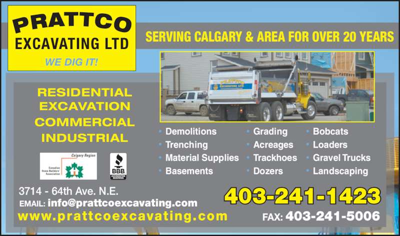Prattco Excavating (403-241-1423) - Display Ad - 403-241-1423 www.prattcoexcavating.com 3714 - 64th Ave. N.E. FAX: 403-241-5006 RESIDENTIAL EXCAVATION COMMERCIAL INDUSTRIAL SERVING CALGARY & AREA FOR OVER 20 YEARS WE DIG IT! ?  Bobcats ?  Loaders ?  Gravel Trucks ?  Landscaping ?  Demolitions ?  Trenching ?  Dozers ?  Material Supplies ?  Basements ?  Grading  ?  Acreages ?  Dozers 403-241-1423 www.prattcoexcavating.com 3714 - 64th Ave. N.E. FAX: 403-241-5006 RESIDENTIAL EXCAVATION COMMERCIAL INDUSTRIAL SERVING CALGARY & AREA FOR OVER 20 YEARS WE DIG IT! ?  Bobcats ?  Loaders ?  Gravel Trucks ?  Landscaping ?  Demolitions ?  Trenching ?  Material Supplies ?  Trackhoes ?  Basements ?  Grading  ?  Acreages ?  Trackhoes