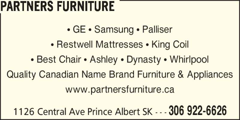 Partners Furniture (306-922-6626) - Display Ad - ? GE ? Samsung ? Palliser ? Restwell Mattresses ? King Coil ? Best Chair ? Ashley ? Dynasty ? Whirlpool Quality Canadian Name Brand Furniture & Appliances www.partnersfurniture.ca 1126 Central Ave Prince Albert SK - - - 306 922-6626 PARTNERS FURNITURE