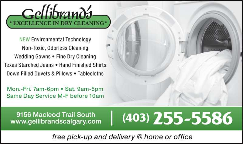 Gellibrand's Excellence In Dry Cleaning (403-255-5586) - Display Ad - Non-Toxic, Odorless Cleaning Wedding Gowns ? Fine Dry Cleaning Texas Starched Jeans ? Hand Finished Shirts Down Filled Duvets & Pillows ? Tablecloths 9156 Macleod Trail South www.gellibrandscalgary.com (403) 255-5586 Mon.-Fri. 7am-6pm ? Sat. 9am-5pm Same Day Service M-F before 10am NEW Environmental Technology