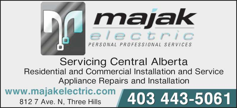 Majak Electric (403-443-5061) - Display Ad - Servicing Central Alberta Residential and Commercial Installation and Service Appliance Repairs and Installation 812 7 Ave. N, Three Hills www.majakelectric.com 403 443-5061 P E R S O N A L  P R O F E S S I O N A L  S E R V I C E S