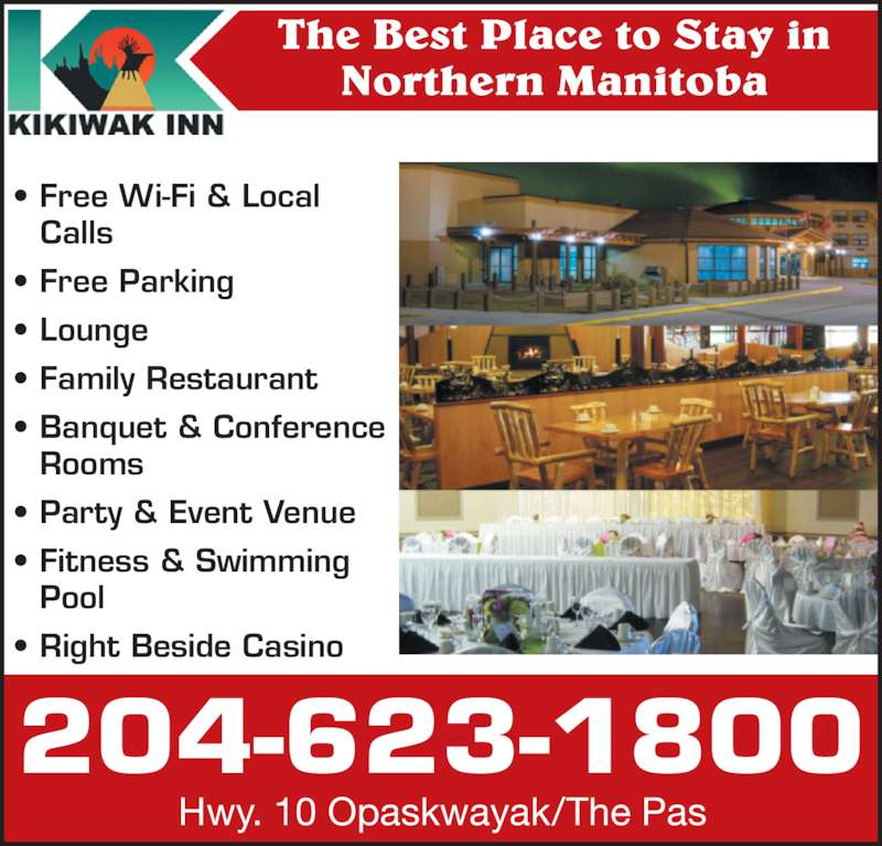 Kikiwak Inn (2046231800) - Display Ad - ? Family Restaurant ? Banquet & Conference   Rooms  ? Party & Event Venue ? Fitness & Swimming    Pool ? Right Beside Casino The Best Place to Stay in Northern Manitoba 204-623-1800 Hwy. 10 Opaskwayak/The Pas ? Free Wi-Fi & Local    Calls ? Free Parking ? Lounge