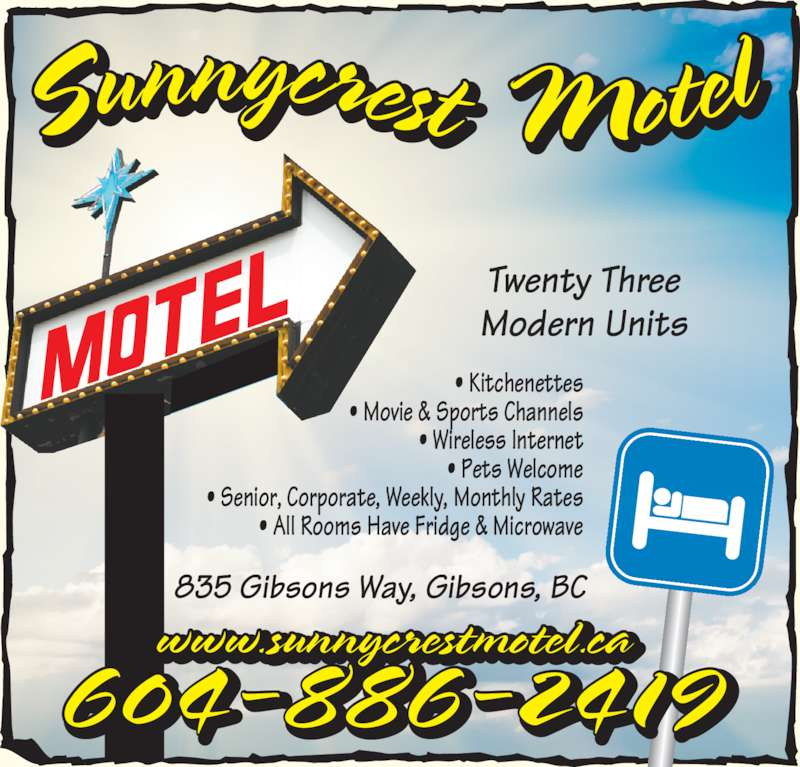 Sunnycrest Motel (604-886-2419) - Display Ad - Twenty Three 604-886-2419 ? Kitchenettes ? Movie & Sports Channels ? Wireless Internet ? Pets Welcome ? Senior, Corporate, Weekly, Monthly Rates Modern Units ? All Rooms Have Fridge & Microwave 835 Gibsons Way, Gibsons, BC www.sunnycrestmotel.ca
