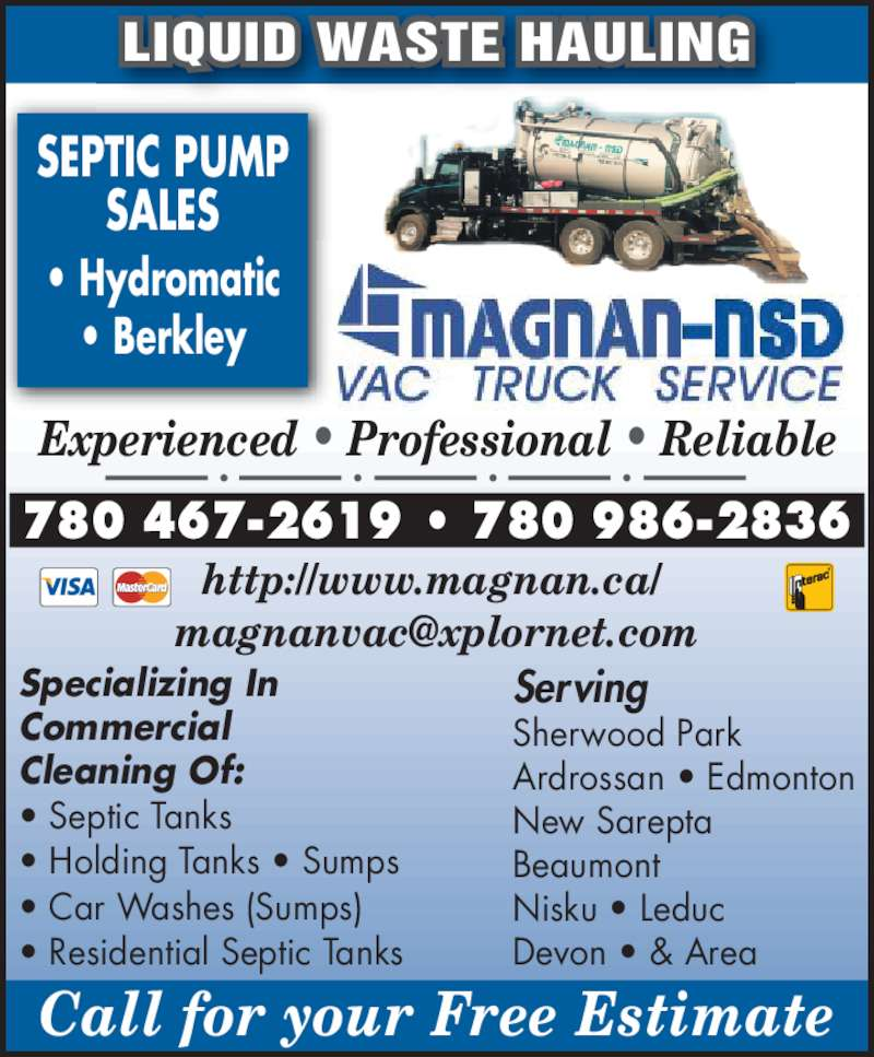 Magnan - NSD Vac Truck Service (780-467-2619) - Display Ad - Call for your Free Estimate Beaumont Nisku ? Leduc Devon ? & Area SEPTIC PUMP SALES ? Hydromatic ? Berkley LIQUID WASTE HAULING Experienced ? Professional ? Reliable http://www.magnan.ca/  780 467-2619 ? 780 986-2836 Specializing In Commercial Cleaning Of: ? Septic Tanks ? Holding Tanks ? Sumps ? Car Washes (Sumps) Sherwood Park Ardrossan ? Edmonton ? Residential Septic Tanks Serving New Sarepta