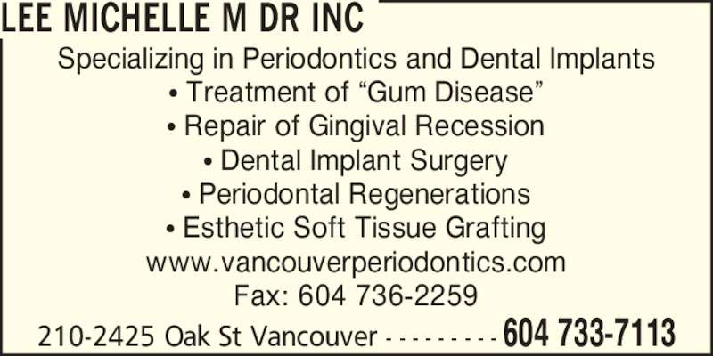 Lee Michelle M Dr Inc (6047337113) - Display Ad - LEE MICHELLE M DR INC Specializing in Periodontics and Dental Implants ? Treatment of ?Gum Disease? ? Repair of Gingival Recession ? Dental Implant Surgery ? Periodontal Regenerations ? Esthetic Soft Tissue Grafting www.vancouverperiodontics.com Fax: 604 736-2259 210-2425 Oak St Vancouver - - - - - - - - - 604 733-7113