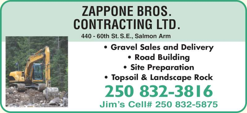 Zappone Bros Contracting (250-832-3816) - Display Ad - ZAPPONE BROS. CONTRACTING LTD. 250 832-3816 Jim?s Cell# 250 832-5875 ? Gravel Sales and Delivery ? Road Building ? Site Preparation ? Topsoil & Landscape Rock 440 - 60th St. S.E., Salmon Arm ZAPPONE BROS. CONTRACTING LTD. 250 832-3816 Jim?s Cell# 250 832-5875 ? Gravel Sales and Delivery ? Site Preparation ? Topsoil & Landscape Rock 440 - 60th St. S.E., Salmon Arm ? Road Building