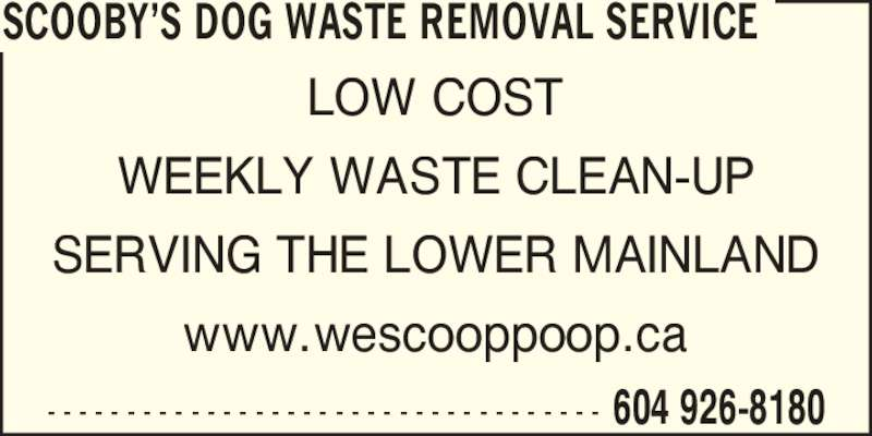 Scooby's Dog Waste Removal Service (604-926-8180) - Display Ad - - - - - - - - - - - - - - - - - - - - - - - - - - - - - - - - - - - - 604 926-8180 LOW COST WEEKLY WASTE CLEAN-UP SERVING THE LOWER MAINLAND www.wescooppoop.ca SCOOBY?S DOG WASTE REMOVAL SERVICE