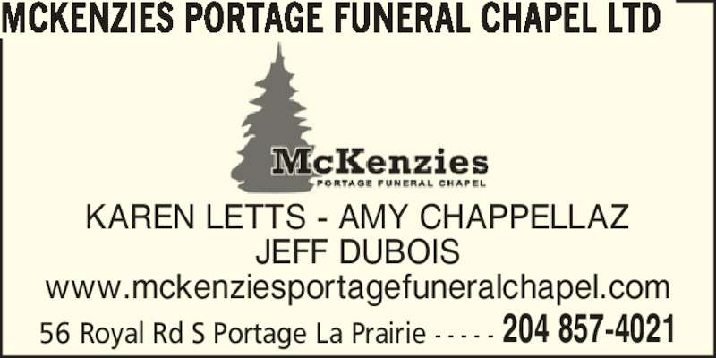 McKenzies Portage Funeral Chapel Ltd (204-857-4021) - Display Ad - MCKENZIES PORTAGE FUNERAL CHAPEL LTD 56 Royal Rd S Portage La Prairie - - - - - 204 857-4021 KAREN LETTS - AMY CHAPPELLAZ JEFF DUBOIS www.mckenziesportagefuneralchapel.com