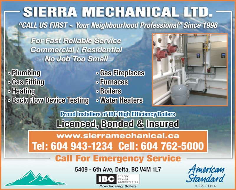 Sierra Mechanical Limited (604-943-1234) - Display Ad - ?CALL US FIRST ~ Your Neighbourhood Professional? Since 1998 5409 - 6th Ave, Delta, BC V4M 1L7 Tel: 604 943-1234  Cell: 604 762-5000 Call For Emergency Service For Fast Reliable Service Commercial / Residential No Job Too Small ? Plumbing ? Gas Fitting ? Heating SIERRA MECHANICAL LTD. ? Back Flow Device Testing ? Gas Fireplaces ? Furnaces ? Boilers ? Water Heaters Proud Installers of IBC High Efficiency Boilers Licenced, Bonded & Insured www.sierramechanical.ca
