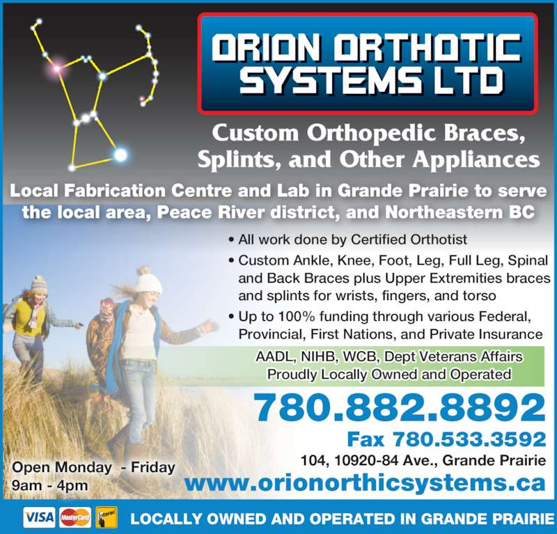 Orion Orthotics Systems Ltd (780-882-8892) - Display Ad - Provincial, First Nations, and Private Insurance AADL, NIHB, WCB, Dept Veterans Affairs Proudly Locally Owned and Operated Local Fabrication Centre and Lab in Grande Prairie to serve the local area, Peace River district, and Northeastern BC Open Monday  - Friday 9am - 4pm Splints, and Other Appliances 104, 10920-84 Ave., Grande Prairie 780.882.8892 Fax 780.533.3592 LOCALLY OWNED AND OPERATED IN GRANDE PRAIRIE www.orionorthicsystems.ca ? All work done by Certified Orthotist ? Custom Ankle, Knee, Foot, Leg, Full Leg, Spinal  and Back Braces plus Upper Extremities braces  and splints for wrists, fingers, and torso ? Up to 100% funding through various Federal, Custom Orthopedic Braces,