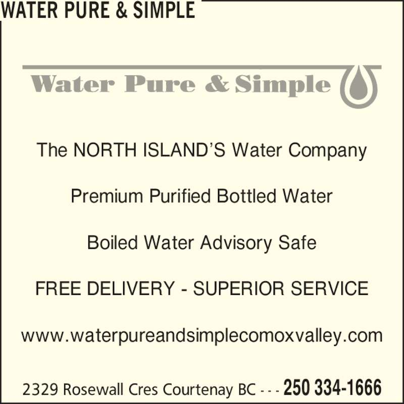 Water Pure & Simple (250-334-1666) - Display Ad - www.waterpureandsimplecomoxvalley.com WATER PURE & SIMPLE 2329 Rosewall Cres Courtenay BC - - - 250 334-1666 The NORTH ISLAND?S Water Company Premium Purified Bottled Water Boiled Water Advisory Safe FREE DELIVERY - SUPERIOR SERVICE