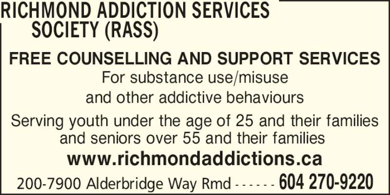 Richmond Addiction Services Society (RASS) (604-270-9220) - Display Ad - RICHMOND ADDICTION SERVICES      SOCIETY (RASS) 604 270-9220200-7900 Alderbridge Way Rmd - - - - - - FREE COUNSELLING AND SUPPORT SERVICES www.richmondaddictions.ca For substance use/misuse and other addictive behaviours Serving youth under the age of 25 and their families and seniors over 55 and their families