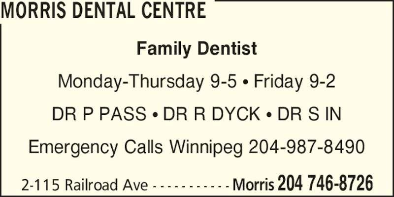 Morris Dental Centre (204-746-8726) - Display Ad - 2-115 Railroad Ave - - - - - - - - - - - 204 746-8726Morris Family Dentist Monday-Thursday 9-5 ? Friday 9-2 DR P PASS ? DR R DYCK ? DR S IN Emergency Calls Winnipeg 204-987-8490 MORRIS DENTAL CENTRE