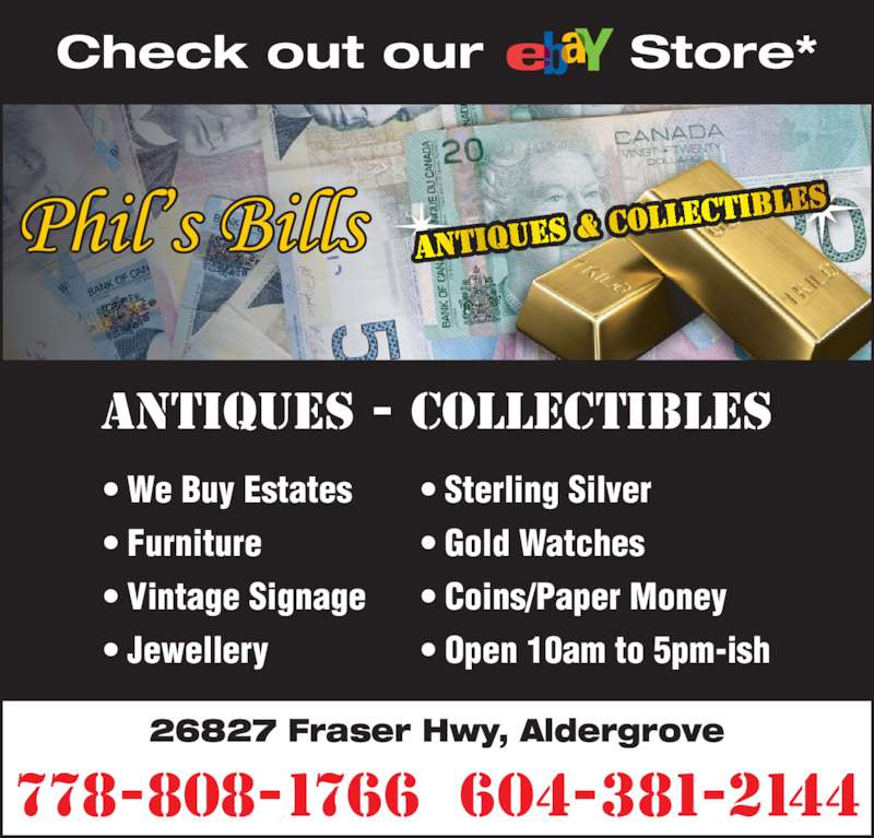 Phil's Bills Antiques & Collectibles (778-808-1766) - Display Ad - 26827 Fraser Hwy, Aldergrove 778-808-1766  604-381-2144 Check out our        Store* ANTIQUES - COLLECTIBLES ? We Buy Estates ? Furniture ? Vintage Signage ? Jewellery ? Sterling Silver ? Gold Watches ? Coins/Paper Money ? Open 10am to 5pm-ish