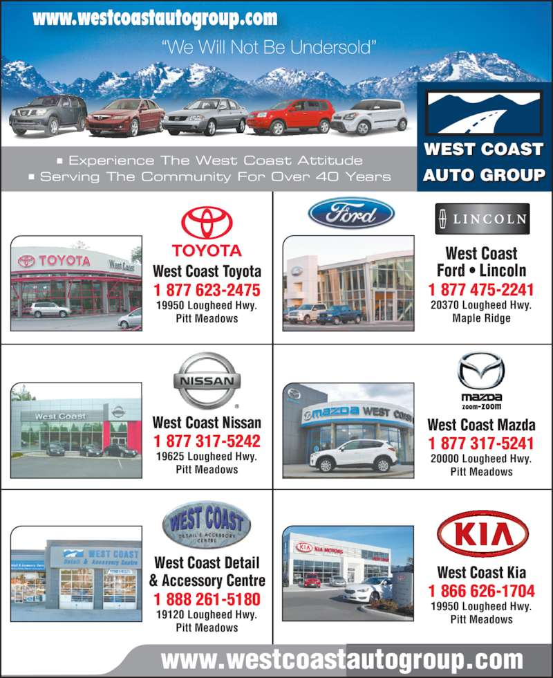 West Coast Mazda (6044659111) - Display Ad - www.westcoastautogroup.com WEST COAST AUTO GROUP www.westcoastautogroup.com ?We Will Not Be Undersold? West Coast Detail & Accessory Centre 1 888 261-5180 19120 Lougheed Hwy. Pitt Meadows West Coast Toyota 1 877 623-2475 19950 Lougheed Hwy. Maple Ridge West Coast Kia 1 866 626-1704 19950 Lougheed Hwy. Pitt Meadows Pitt Meadows West Coast Nissan 1 877 317-5242 19625 Lougheed Hwy. Pitt Meadows ? Experience The West Coast Attitude ? Serving The Community For Over 40 Years West Coast Mazda 1 877 317-5241 20000 Lougheed Hwy. Pitt Meadows West Coast Ford ? Lincoln 1 877 475-2241 20370 Lougheed Hwy.