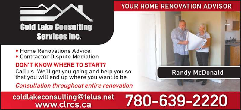 Cold Lake Consulting (780-639-2220) - Display Ad - Randy McDonald ? Home Renovations Advice ? Contractor Dispute Mediation YOUR HOME RENOVATION ADVISOR DON?T KNOW WHERE TO START? Call us. We?ll get you going and help you so that you will end up where you want to be. Consultation throughout entire renovation