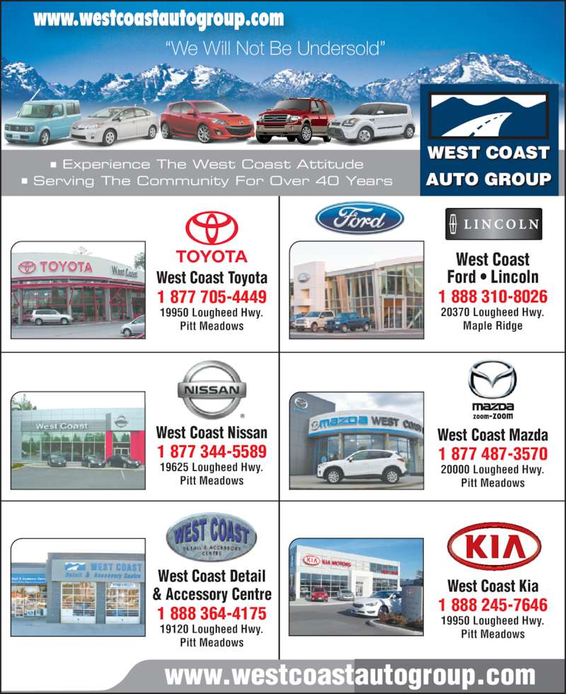 West Coast Toyota (604-465-9146) - Display Ad - West Coast Nissan 1 877 344-5589 19625 Lougheed Hwy. Pitt Meadows ? Experience The West Coast Attitude ? Serving The Community For Over 40 Years West Coast Mazda 1 877 487-3570 20000 Lougheed Hwy. Pitt Meadows West Coast Ford ? Lincoln 1 888 310-8026 20370 Lougheed Hwy. Maple Ridge West Coast Kia 1 888 245-7646 19950 Lougheed Hwy. Pitt Meadows WEST COAST AUTO GROUP www.westcoastautogroup.com ?We Will Not Be Undersold? West Coast Detail & Accessory Centre 1 888 364-4175 19120 Lougheed Hwy. www.westcoastautogroup.com Pitt Meadows West Coast Toyota 1 877 705-4449 19950 Lougheed Hwy. Pitt Meadows