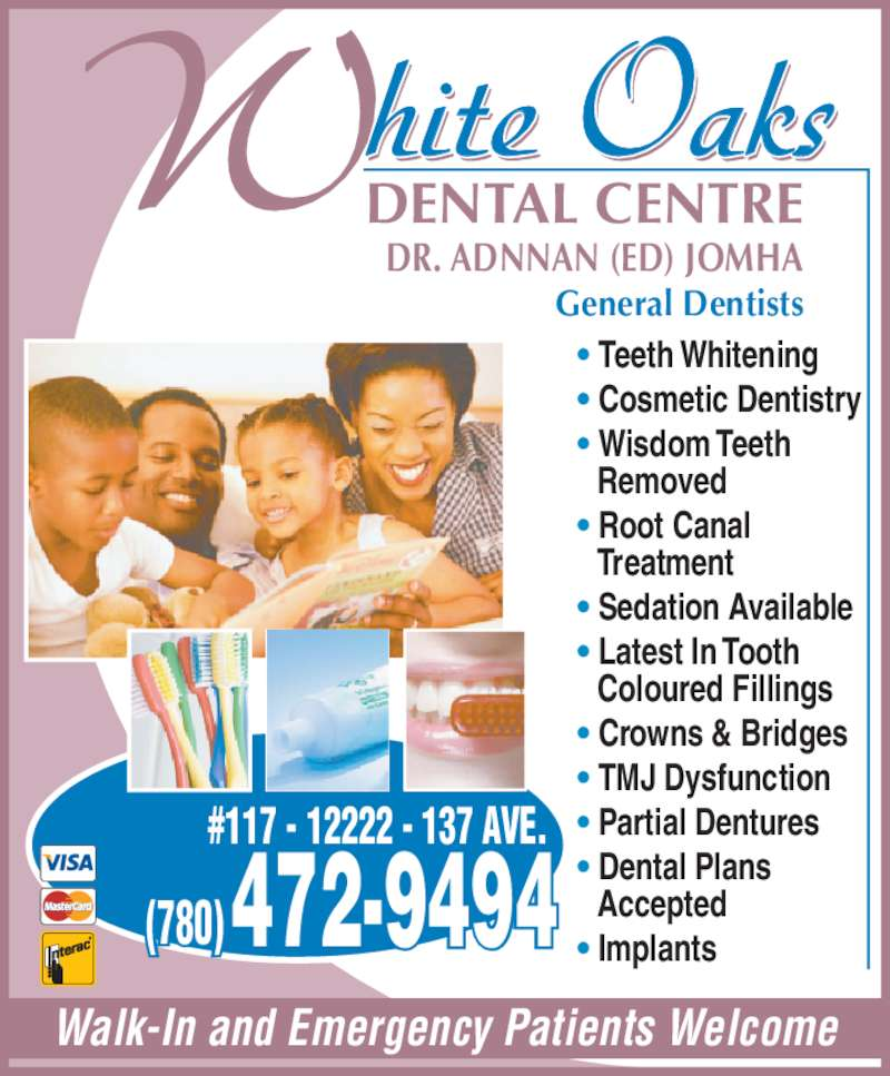 White Oaks Dental Centre (7804729494) - Display Ad - ? Partial Dentures ? Dental Plans Walk-In and Emergency Patients Welcome DR. ADNNAN (ED) JOMHA General Dentists #117 - 12222 - 137 AVE. hite OaksWDENTAL CENTRE ? Teeth Whitening  ? Cosmetic Dentistry  ? Wisdom Teeth  Removed  ? Root Canal   Treatment  ? Sedation Available  ? Latest In Tooth   Coloured Fillings  ? Crowns & Bridges  ? TMJ Dysfunction   Accepted ? Implants472-9494(780)