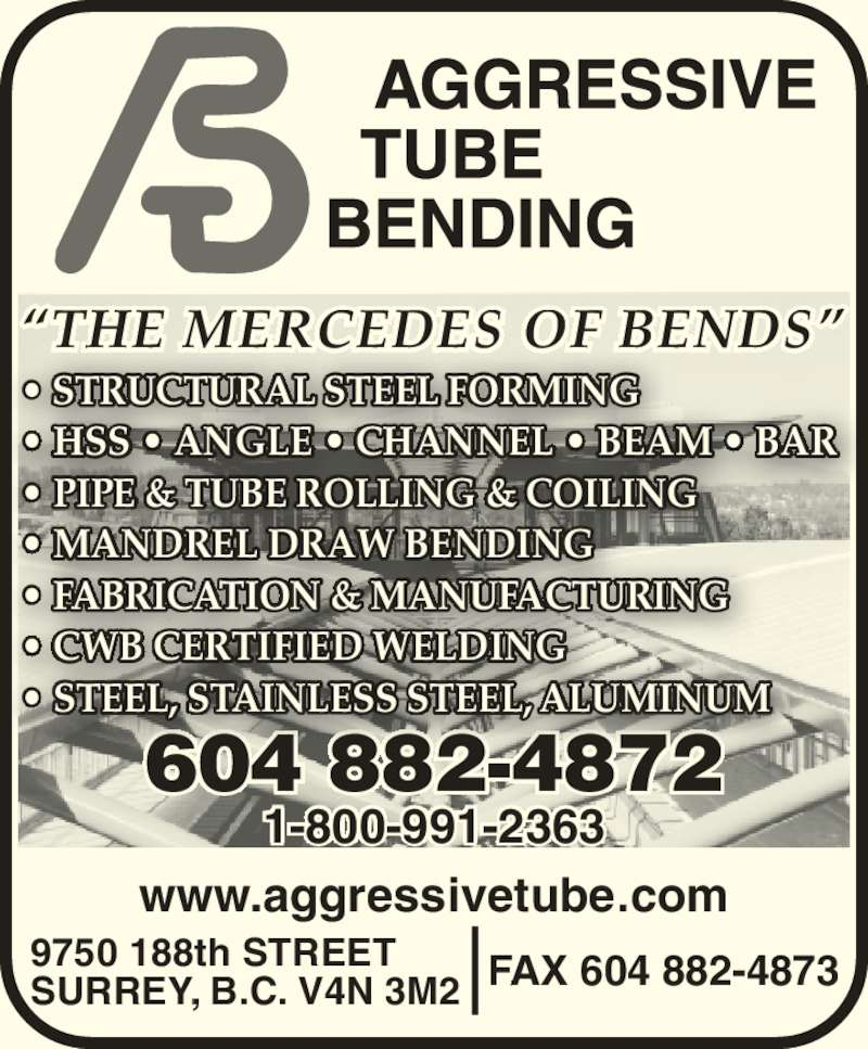 Aggressive Tube Bending (604-882-4872) - Display Ad - 604 882-4872 ? STRUCTURAL STEEL FORMING ? HSS ? ANGLE ? CHANNEL ? BEAM ? BAR ? PIPE & TUBE ROLLING & COILING ? MANDREL DRAW BENDING ? FABRICATION & MANUFACTURING ? CWB CERTIFIED WELDING  ? STEEL, STAINLESS STEEL, ALUMINUM   FAX 604 882-48739750 188th STREETSURREY, B.C. V4N 3M2 www.aggressivetube.com 1-800-991-2363 ?THE MERCEDES OF BENDS?