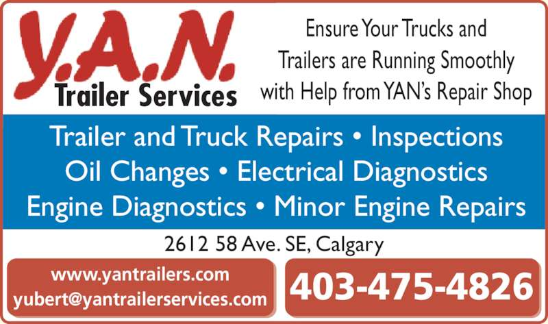 YAN Trailers Services (403-475-4826) - Display Ad - www.yantrailers.com Ensure Your Trucks and Trailers are Running Smoothly with Help from YAN?s Repair Shop Trailer and Truck Repairs ? Inspections Oil Changes ? Electrical Diagnostics Engine Diagnostics ? Minor Engine Repairs Trailer Services 2612 58 Ave. SE, Calgary
