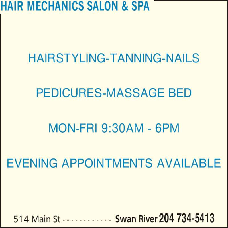 Hair Mechanics Salon & Spa (204-734-5413) - Display Ad - HAIR MECHANICS SALON & SPA Swan River 204 734-5413514 Main St - - - - - - - - - - - - HAIRSTYLING-TANNING-NAILS PEDICURES-MASSAGE BED MON-FRI 9:30AM - 6PM EVENING APPOINTMENTS AVAILABLE