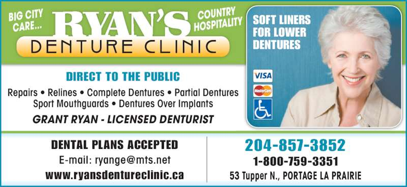 Ryan's Denture Clinic (204-857-3852) - Display Ad - DIRECT TO THE PUBLIC Repairs ? Relines ? Complete Dentures ? Partial Dentures Sport Mouthguards ? Dentures Over Implants BIG CITY CARE... COUNTRY HOSPITALITY SOFT LINERSFOR LOWER DENTURES GRANT RYAN - LICENSED DENTURIST 204-857-3852 1-800-759-3351 DENTAL PLANS ACCEPTED www.ryansdentureclinic.ca 53 Tupper N., PORTAGE LA PRAIRIE