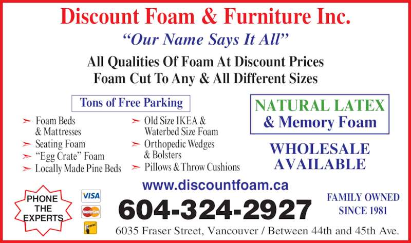 Discount Foam & Furniture Inc (604-324-2927) - Display Ad - Discount Foam & Furniture Inc. All Qualities Of Foam At Discount Prices Foam Cut To Any & All Different Sizes www.discountfoam.ca 604-324-2927 FAMILY OWNED SINCE 1981 ?Our Name Says It All? PHONE THE EXPERTS WHOLESALE AVAILABLE NATURAL LATEX & Memory Foam Tons of Free Parking  Foam Beds  & Mattresses  Seating Foam  ?Egg Crate? Foam  Locally Made Pine Beds  Old Size IKEA &  Waterbed Size Foam  Orthopedic Wedges  & Bolsters  Pillows & Throw Cushions 6035 Fraser Street, Vancouver / Between 44th and 45th Ave.
