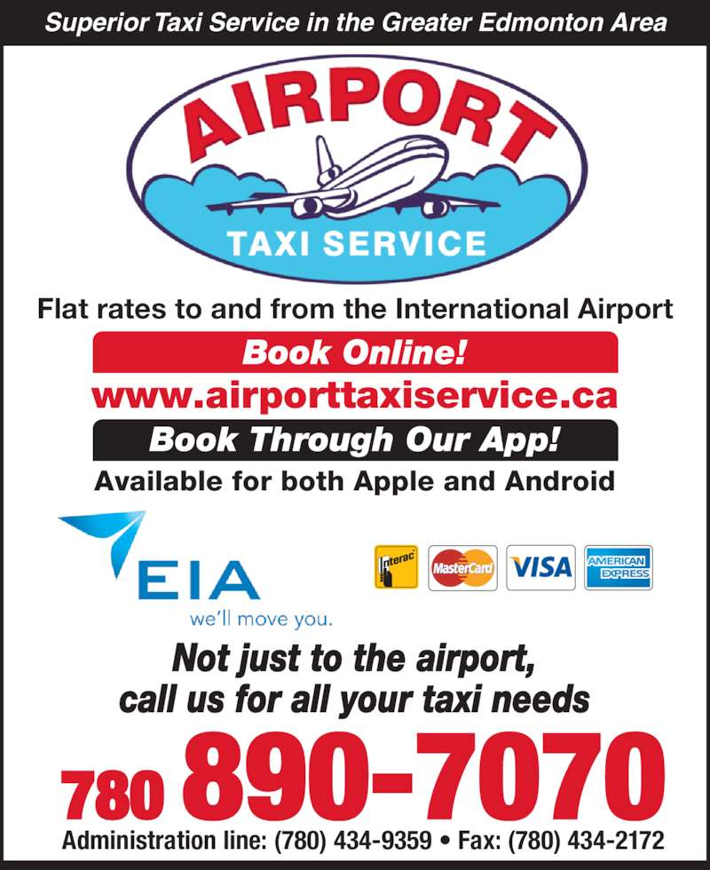 Airport Taxi Service (780-890-7070) - Display Ad - www.airporttaxiservice.ca  780 890-7070 Administration line: (780) 434-9359 ? Fax: (780) 434-2172 Flat rates to and from the International Airport Book Online! Book Through Our App! Available for both Apple and Android Superior Taxi Service in the Greater Edmonton Area Not just to the airport, call us for all your taxi needs