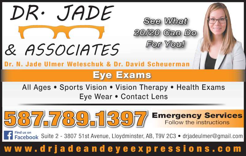 Dr Jade & Associates (780-875-1117) - Display Ad - Emergency Services Follow the instructions See What For You! 20/20 Can Do Dr. N. Jade Ulmer Weleschuk & Dr. David Scheuerman w w w . d r j a d e a n d e y e e x p r e s s i o n s . c o m 587.789.1397 Eye Exams All Ages ? Sports Vision ? Vision Therapy ? Health Exams Eye Wear ? Contact Lens