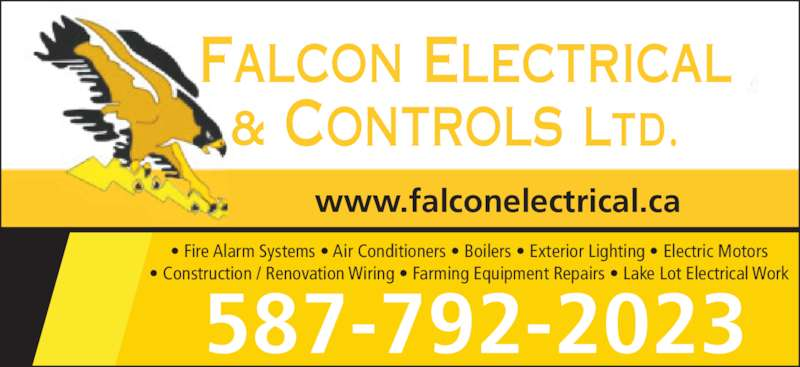 Falcon Electrical & Control Ltd (7806231013) - Display Ad - www.falconelectrical.ca Falcon Electrical & Controls ltd. ? Fire Alarm Systems ? Air Conditioners ? Boilers ? Exterior Lighting ? Electric Motors ? Construction / Renovation Wiring ? Farming Equipment Repairs ? Lake Lot Electrical Work 587-792-2023