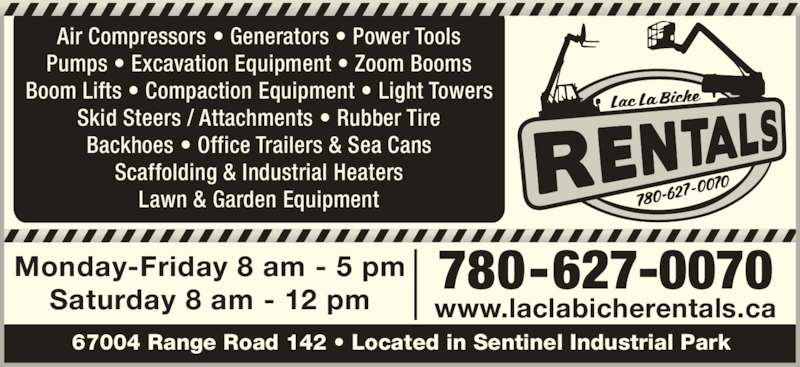 Lac La Biche Equipment Rentals (780-623-7225) - Display Ad - 780-627-0070 www.laclabicherentals.ca 67004 Range Road 142 ? Located in Sentinel Industrial Park Monday-Friday 8 am - 5 pm Saturday 8 am - 12 pm Air Compressors ? Generators ? Power Tools Pumps ? Excavation Equipment ? Zoom Booms Boom Lifts ? Compaction Equipment ? Light Towers Skid Steers / Attachments ? Rubber Tire Backhoes ? Office Trailers & Sea Cans Lawn & Garden Equipment Scaffolding & Industrial Heaters