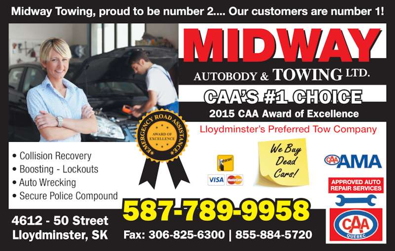Midway Autobody & Service Ltd (306-825-6500) - Display Ad - ? Collision Recovery  ? Boosting - Lockouts ? Secure Police Compound ? Auto Wrecking  APPROVED AUTO REPAIR SERVICES We Buy Dead Cars! 587-789-99584612 - 50 Street Lloydminster, SK Fax: 306-825-6300 | 855-884-5720 MIDWAY AUTOBODY & TOWING LTD. 2015 CAA Award of Excellence Lloydminster?s Preferred Tow Company CAA?S #1 CHOICE Midway Towing, proud to be number 2.... Our customers are number 1!