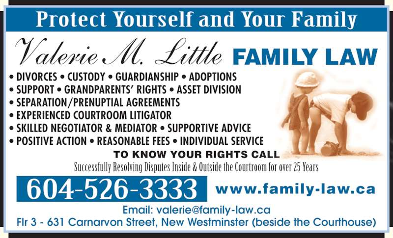 Valerie M Little Law Corp (6045263333) - Display Ad - Flr 3 - 631 Carnarvon Street, New Westminster (beside the Courthouse) FAMILY LAW Protect Yourself and Your Family Successfully Resolving Disputes Inside & Outside the Courtroom for over 25 Years www.family-law.ca604-526-3333 TO KNOW YOUR RIGHTS CALL ? DIVORCES ? CUSTODY ? GUARDIANSHIP ? ADOPTIONS ? SUPPORT ? GRANDPARENTS? RIGHTS ? ASSET DIVISION ? SEPARATION/PRENUPTIAL AGREEMENTS ? EXPERIENCED COURTROOM LITIGATOR ? SKILLED NEGOTIATOR & MEDIATOR ? SUPPORTIVE ADVICE ? POSITIVE ACTION ? REASONABLE FEES ? INDIVIDUAL SERVICE