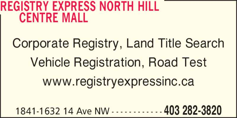Registry Express (4032823820) - Display Ad - CENTRE MALL Corporate Registry, Land Title Search Vehicle Registration, Road Test www.registryexpressinc.ca 1841-1632 14 Ave NW - - - - - - - - - - - - 403 282-3820 REGISTRY EXPRESS NORTH HILL
