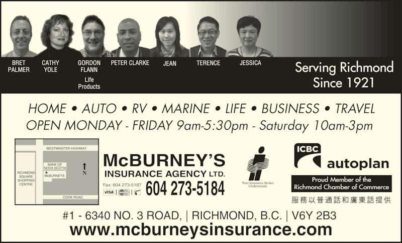 McBurney's Insurance Agency Ltd (604-273-5184) - Display Ad - #1 - 6340 NO. 3 ROAD, | RICHMOND, B.C. | V6Y 2B3  www.mcburneysinsurance.com HOME ? AUTO ? RV ? MARINE ? LIFE ? BUSINESS ? TRAVEL OPEN MONDAY - FRIDAY 9am-5:30pm - Saturday 10am-3pm  CATHY YOLE GORDON FLANN Life Products Serving Richmond Since 1921 604 273-5184 McBURNEY?S INSURANCE AGENCY LTD. Fax: 604 273-5187 Proud Member of the Richmond Chamber of Commerce BRET PALMER JEAN JESSICATERENCEPETER CLARKE