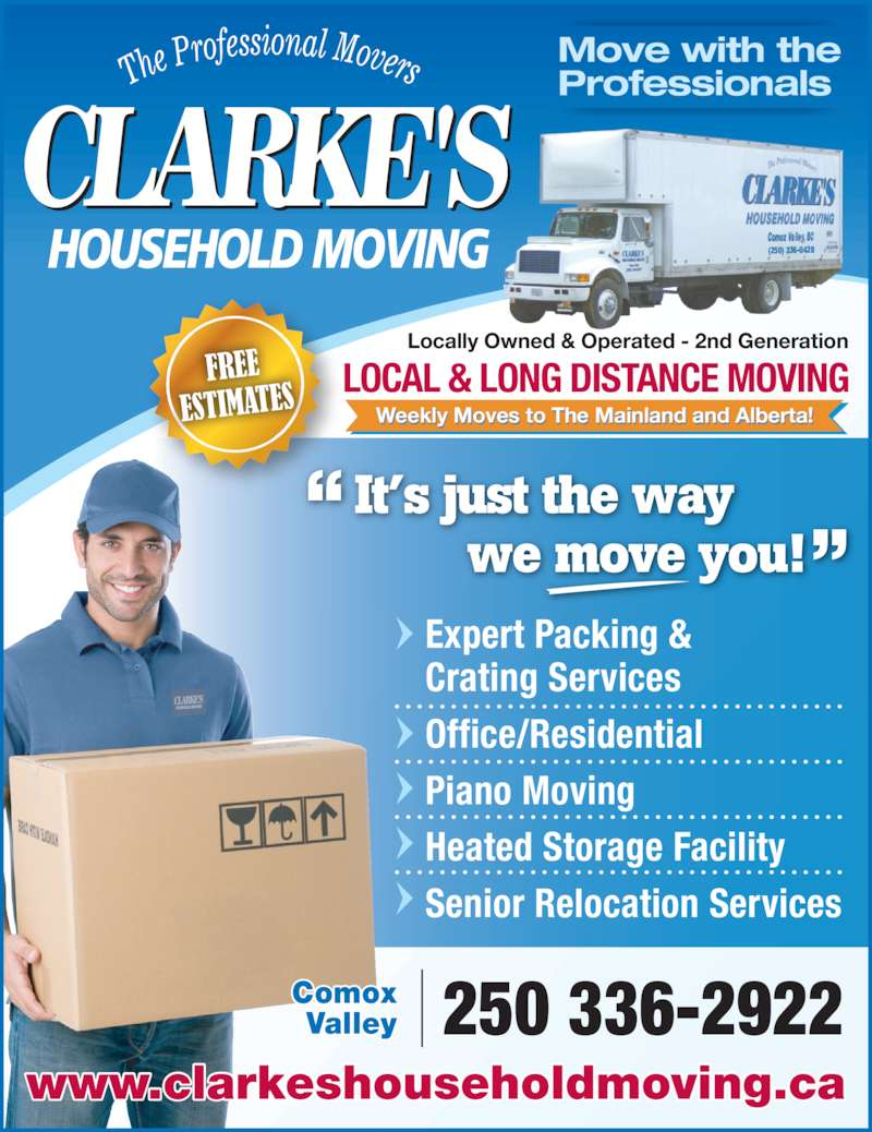 Clarkes Household Moving (250-336-2922) - Display Ad - Weekly Moves to The Mainland and Alberta!l i l l Heated Storage Facility Locally Owned & Operated - 2nd Generation LOCAL & LONG DISTANCE MOVING 250 336-2922 www.clarkeshouseholdmoving.ca Comox Valley Move with the Professionals Expert Packing & Crating Services Office/Residential Piano Moving Senior Relocation Services It?s just the way         we move you! (250) 336-0428