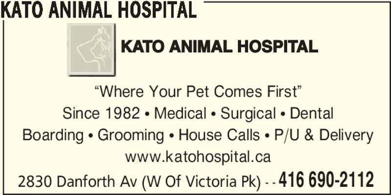 "Kato Animal Hospital (416-690-2112) - Display Ad - ""Where Your Pet Comes First"" Since 1982 π Medical π Surgical π Dental Boarding π Grooming π House Calls π P/U & Delivery www.katohospital.ca 2830 Danforth Av (W Of Victoria Pk) - - 416 690-2112 KATO ANIMAL HOSPITAL"