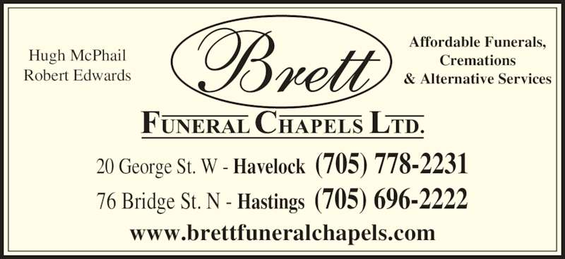 Brett Funeral Chapel (705-778-2231) - Display Ad - 20 George St. W - Havelock  (705) 778-2231  www.brettfuneralchapels.com Hugh McPhail Robert Edwards Affordable Funerals, Cremations & Alternative Services 76 Bridge St. N - Hastings  (705) 696-2222