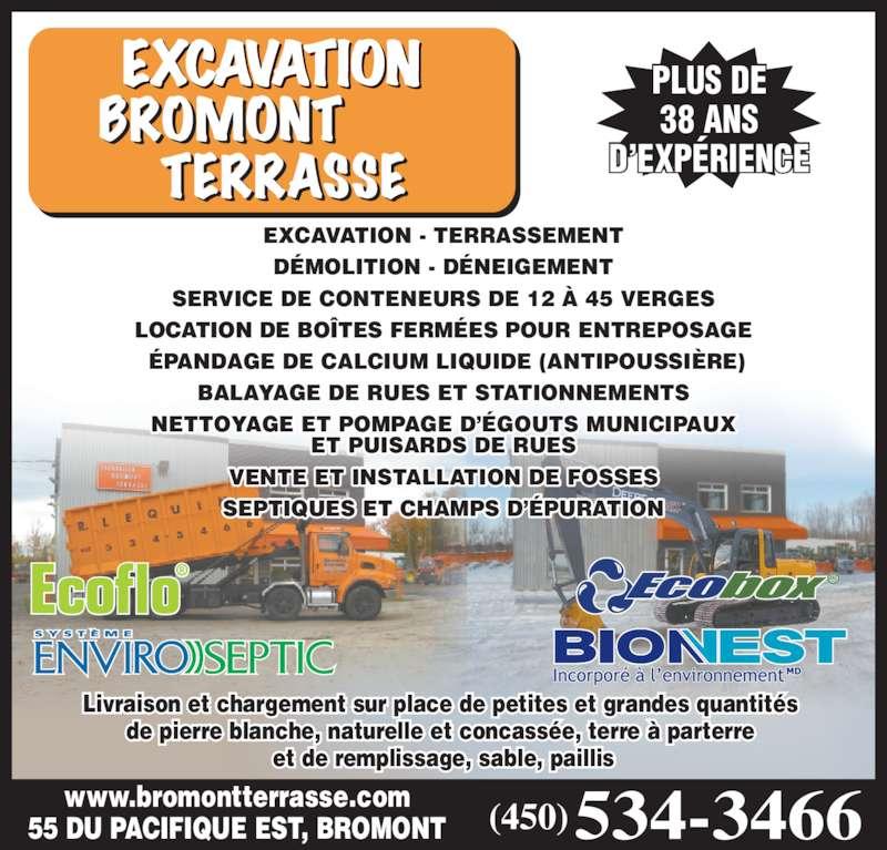 Bromont Terrasse Inc (450-534-3466) - Display Ad - DÉMOLITION - DÉNEIGEMENT SERVICE DE CONTENEURS DE 12 À 45 VERGES LOCATION DE BOÎTES FERMÉES POUR ENTREPOSAGE  ÉPANDAGE DE CALCIUM LIQUIDE (ANTIPOUSSIÈRE) BALAYAGE DE RUES ET STATIONNEMENTS EXCAVATION - TERRASSEMENT DÉMOLITION - DÉNEIGEMENT SERVICE DE CONTENEURS DE 12 À 45 VERGES LOCATION DE BOÎTES FERMÉES POUR ENTREPOSAGE  ÉPANDAGE DE CALCIUM LIQUIDE (ANTIPOUSSIÈRE) BALAYAGE DE RUES ET STATIONNEMENTS NETTOYAGE ET POMPAGE D'ÉGOUTS MUNICIPAUX ET PUISARDS DE RUES VENTE ET INSTALLATION DE FOSSES SEPTIQUES ET CHAMPS D'ÉPURATION MC MC Ecoflo® 55 DU PACIFIQUE EST, BROMONT www.bromontterrasse.com Livraison et chargement sur place de petites et grandes quantités  de pierre blanche, naturelle et concassée, terre à parterre  et de remplissage, sable, paillis PLUS DE 38 ANS D'EXPÉRIENCE EXCAVATION - TERRASSEMENT NETTOYAGE ET POMPAGE D'ÉGOUTS MUNICIPAUX ET PUISARDS DE RUES VENTE ET INSTALLATION DE FOSSES SEPTIQUES ET CHAMPS D'ÉPURATION MC MC Ecoflo® 55 DU PACIFIQUE EST, BROMONT www.bromontterrasse.com Livraison et chargement sur place de petites et grandes quantités  de pierre blanche, naturelle et concassée, terre à parterre  et de remplissage, sable, paillis PLUS DE 38 ANS D'EXPÉRIENCE