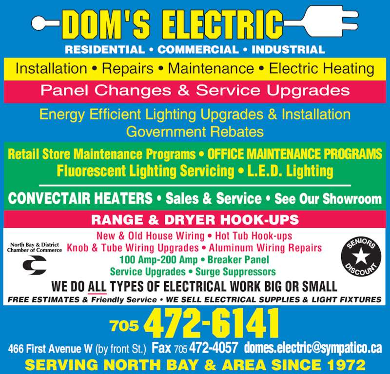 Domes Electric (705-472-6141) - Display Ad - WE DO ALL TYPES OF ELECTRICAL WORK BIG OR SMALL RESIDENTIAL • COMMERCIAL • INDUSTRIAL New & Old House Wiring • Hot Tub Hook-ups Knob & Tube Wiring Upgrades • Aluminum Wiring Repairs 100 Amp-200 Amp • Breaker Panel Service Upgrades • Surge Suppressors  Retail Store Maintenance Programs • OFFICE MAINTENANCE PROGRAMS Fluorescent Lighting Servicing • L.E.D. Lighting CONVECTAIR HEATERS • Sales & Service • See Our Showroom RANGE & DRYER HOOK-UPS Energy Efficient Lighting Upgrades & Installation Government Rebates Panel Changes & Service Upgrades Installation • Repairs • Maintenance • Electric Heating FREE ESTIMATES & Friendly Service • WE SELL ELECTRICAL SUPPLIES & LIGHT FIXTURES SERVING NORTH BAY & AREA SINCE 1972 705 472-6141