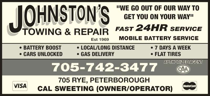 """Johnston's Towing & Repair (705-742-3477) - Display Ad - TOWING & REPAIR Est 1969 FAST 24HR SERVICE MOBILE BATTERY SERVICE 705-742-3477 705 RYE, PETERBOROUGH  CAL SWEETING (OWNER/OPERATOR) """"WE GO OUT OF OUR WAY TO  GET YOU ON YOUR WAY"""" • LOCAL/LONG DISTANCE • GAS DELIVERY • BATTERY BOOST • CARS UNLOCKED • 7 DAYS A WEEK • FLAT TIRES      AUTHORIZED AGENT"""