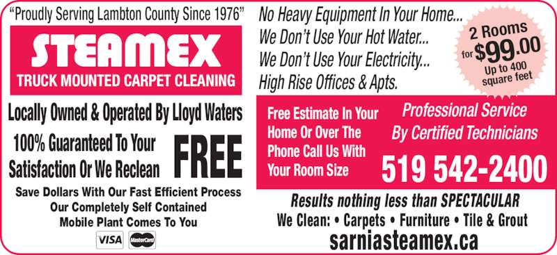 """Sarnia's Steamex (519-542-2400) - Display Ad - Locally Owned & Operated By Lloyd Waters 100% Guaranteed To Your Satisfaction Or We Reclean FREE Save Dollars With Our Fast Efficient Process Our Completely Self Contained Mobile Plant Comes To You Results nothing less than SPECTACULAR We Clean: • Carpets • Furniture • Tile & Grout sarniasteamex.ca No Heavy Equipment In Your Home... We Don't Use Your Hot Water... Free Estimate In Your Home Or Over The Phone Call Us With Your Room Size Professional Service By Certified Technicians 519 542-2400 TRUCK MOUNTED CARPET CLEANING for $99.00 2 Rooms Up to 400 square feet High Rise Offices & Apts. """"Proudly Serving Lambton County Since 1976"""" We Don't Use Your Electricity..."""