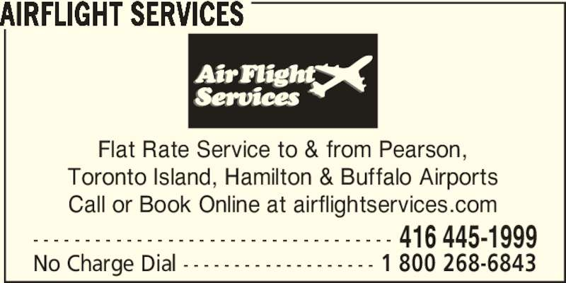 Airflight Services (416-445-1999) - Display Ad - AIRFLIGHT SERVICES Flat Rate Service to & from Pearson, Toronto Island, Hamilton & Buffalo Airports Call or Book Online at airflightservices.com - - - - - - - - - - - - - - - - - - - - - - - - - - - - - - - - - - - 416 445-1999 No Charge Dial - - - - - - - - - - - - - - - - - - - 1 800 268-6843