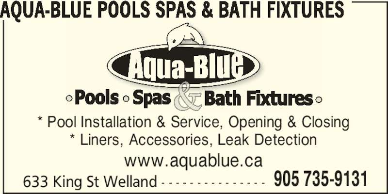 Aqua-Blue Pools Spas & Bath Fixtures (905-735-9131) - Display Ad - 633 King St Welland - - - - - - - - - - - - - - - 905 735-9131 www.aquablue.ca AQUA-BLUE POOLS SPAS & BATH FIXTURES * Pool Installation & Service, Opening & Closing * Liners, Accessories, Leak Detection