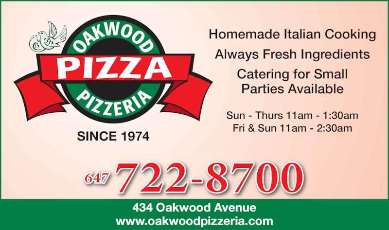 Oakwood Pizzeria (4166545655) - Annonce illustrée======= - 434 Oakwood Avenue www.oakwoodpizzeria.com SINCE 1974 Sun - Thurs 11am - 1:30am Fri & Sun 11am - 2:30am Homemade Italian Cooking Always Fresh Ingredients Catering for Small Parties Available 722-8700647