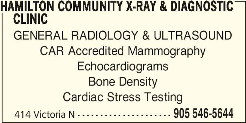 Hamilton Community X-ray & Diagnostic Clinic (905-546-5644) - Display Ad - GENERAL RADIOLOGY & ULTRASOUND CAR Accredited Mammography Echocardiograms Bone Density Cardiac Stress Testing 414 Victoria N - - - - - - - - - - - - - - - - - - - - - 905 546-5644 HAMILTON COMMUNITY X-RAY & DIAGNOSTIC      CLINIC