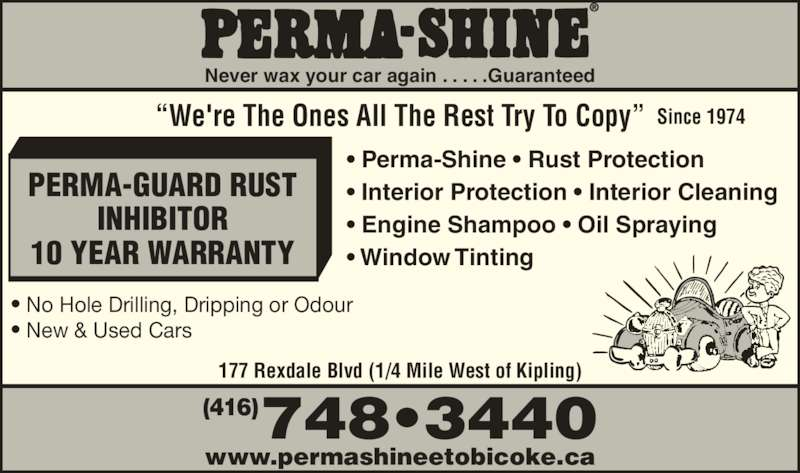 "Perma-Shine (416-748-3440) - Display Ad - INHIBITOR 10 YEAR WARRANTY • No Hole Drilling, Dripping or Odour • New & Used Cars www.permashineetobicoke.ca ""We're The Ones All The Rest Try To Copy"" Since 1974 • Perma-Shine • Rust Protection • Interior Protection • Interior Cleaning • Engine Shampoo • Oil Spraying • Window Tinting 177 Rexdale Blvd (1/4 Mile West of Kipling) 177 Rexdale Blvd (1/4 Mile West of Kipling) Never wax your car again . . . . .Guaranteed 748•3440(416) PERMA-GUARD RUST INHIBITOR 10 YEAR WARRANTY • No Hole Drilling, Dripping or Odour • New & Used Cars www.permashineetobicoke.ca ""We're The Ones All The Rest Try To Copy"" Since 1974 • Perma-Shine • Rust Protection • Interior Protection • Interior Cleaning • Engine Shampoo • Oil Spraying • Window Tinting 177 Rexdale Blvd (1/4 Mile West of Kipling) 177 Rexdale Blvd (1/4 Mile West of Kipling) Never wax your car again . . . . .Guaranteed 748•3440(416) PERMA-GUARD RUST"