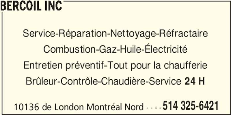 Bercoil Inc (514-325-6421) - Annonce illustrée======= - BERCOIL INC 514 325-6421 10136 de London Montréal Nord - - - - Service-Réparation-Nettoyage-Réfractaire Combustion-Gaz-Huile-Électricité Entretien préventif-Tout pour la chaufferie Brûleur-Contrôle-Chaudière-Service 24 H