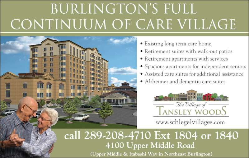 Tansley Woods Village Of (289-208-4710) - Display Ad - • Retirement suites with walk-out patios • Existing long term care home • Retirement apartments with services • Spacious apartments for independent seniors • Assisted care suites for additional assistance • Alzheimer and dementia care suites call 289-208-4710 Ext 1804 or 1840 4100 Upper Middle Road  (Upper Middle & Itabashi Way in Northeast Burlington) www.schlegelvillages.com Burlington's FULL CONTINuuM OF CARE VILLAGE