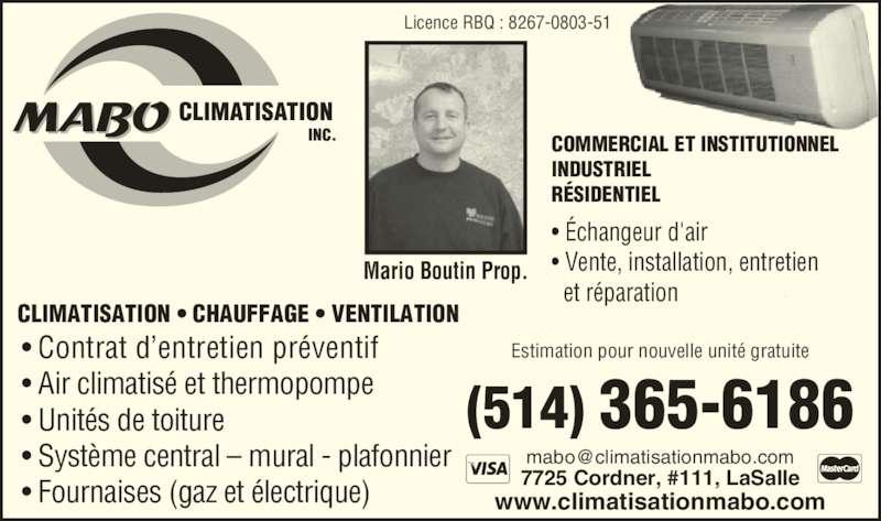 MABO Climatisation Inc (514-365-6186) - Annonce illustrée======= - CLIMATISATION • CHAUFFAGE • VENTILATION • Contrat d'entretien préventif • Air climatisé et thermopompe • Unités de toiture • Système central – mural - plafonnier • Fournaises (gaz et électrique) 7725 Cordner, #111, LaSalle www.climatisationmabo.com (514) 365-6186 COMMERCIAL ET INSTITUTIONNEL INDUSTRIEL RÉSIDENTIEL Licence RBQ : 8267-0803-51 • Échangeur d'air • Vente, installation, entretien Mario Boutin Prop. Estimation pour nouvelle unité gratuite   et réparation