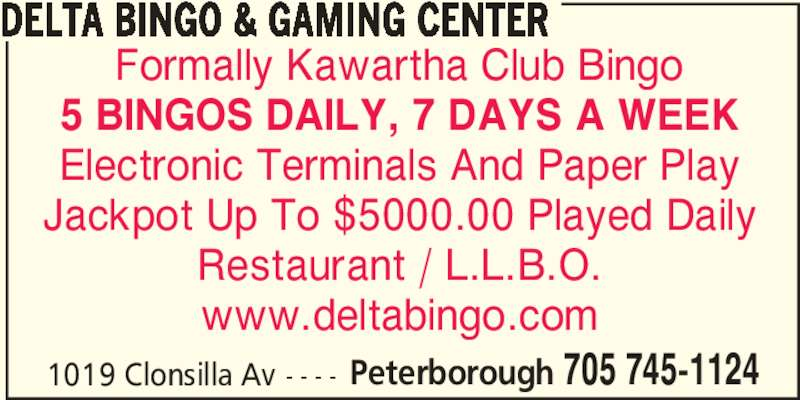 Delta Bingo & Gaming Center (705-745-1124) - Display Ad - 5 BINGOS DAILY, 7 DAYS A WEEK Electronic Terminals And Paper Play Jackpot Up To $5000.00 Played Daily Restaurant / L.L.B.O. www.deltabingo.com 1019 Clonsilla Av - - - - Peterborough 705 745-1124 DELTA BINGO & GAMING CENTER Formally Kawartha Club Bingo